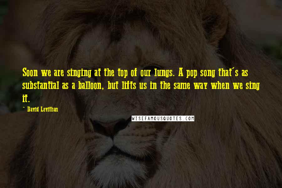 David Levithan quotes: Soon we are singing at the top of our lungs. A pop song that's as substantial as a balloon, but lifts us in the same way when we sing it.