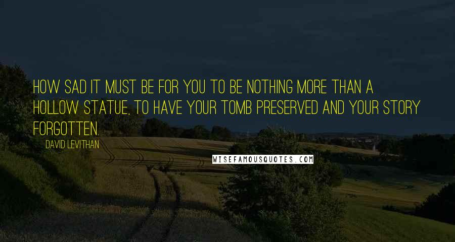 David Levithan quotes: How sad it must be for you to be nothing more than a hollow statue, to have your tomb preserved and your story forgotten.