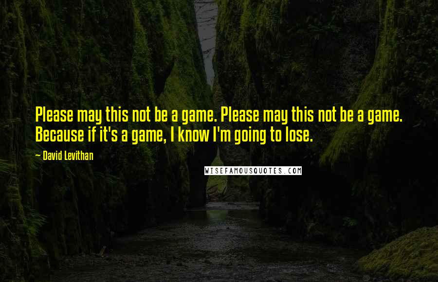 David Levithan quotes: Please may this not be a game. Please may this not be a game. Because if it's a game, I know I'm going to lose.