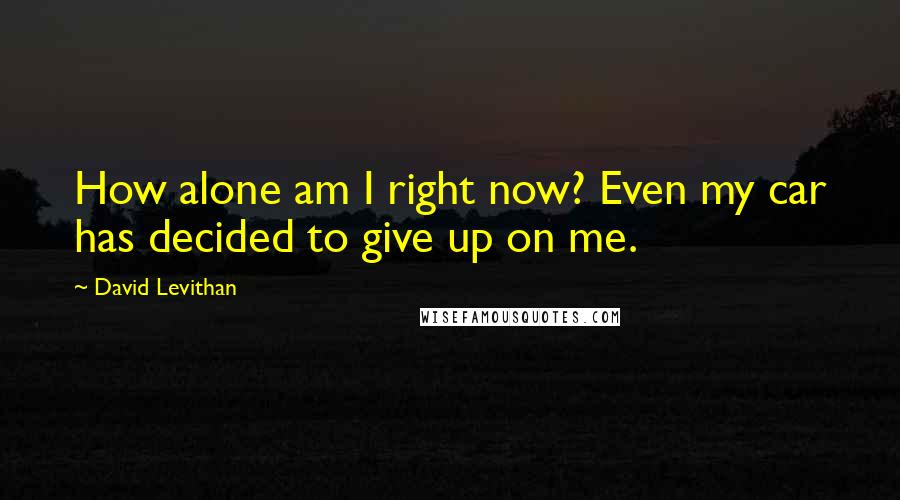 David Levithan quotes: How alone am I right now? Even my car has decided to give up on me.
