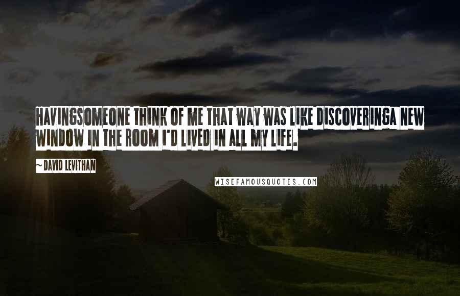 David Levithan quotes: Havingsomeone think of me that way was like discoveringa new window in the room i'd lived in all my life.