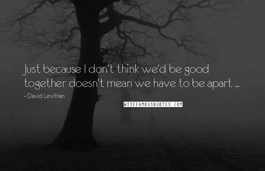 David Levithan quotes: Just because I don't think we'd be good together doesn't mean we have to be apart ...
