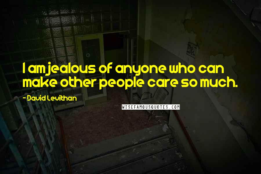 David Levithan quotes: I am jealous of anyone who can make other people care so much.