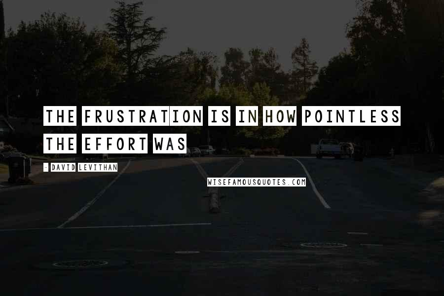 David Levithan quotes: The frustration is in how pointless the effort was