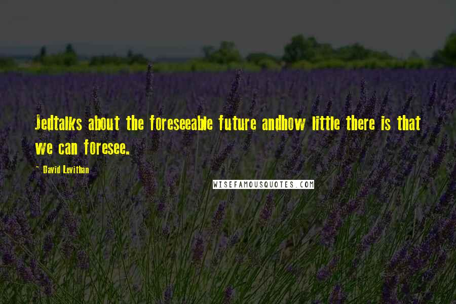 David Levithan quotes: Jedtalks about the foreseeable future andhow little there is that we can foresee.