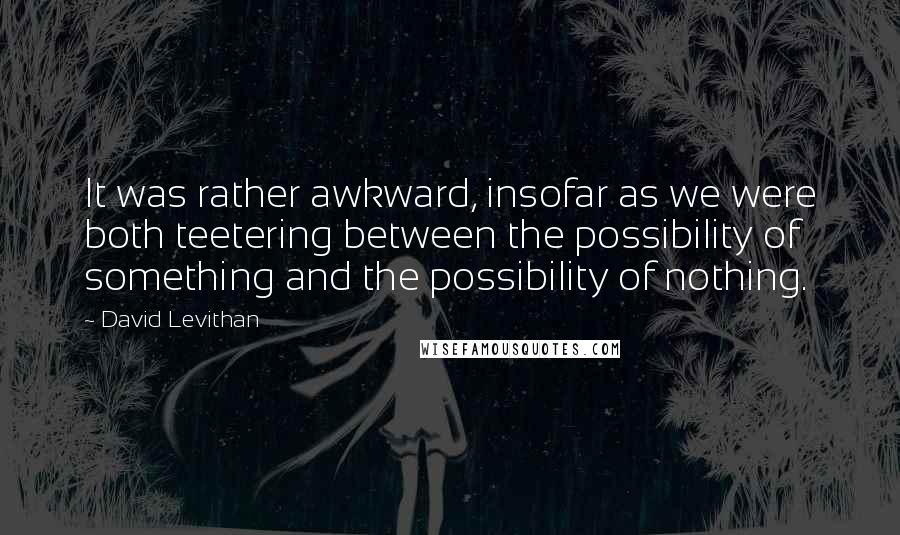 David Levithan quotes: It was rather awkward, insofar as we were both teetering between the possibility of something and the possibility of nothing.