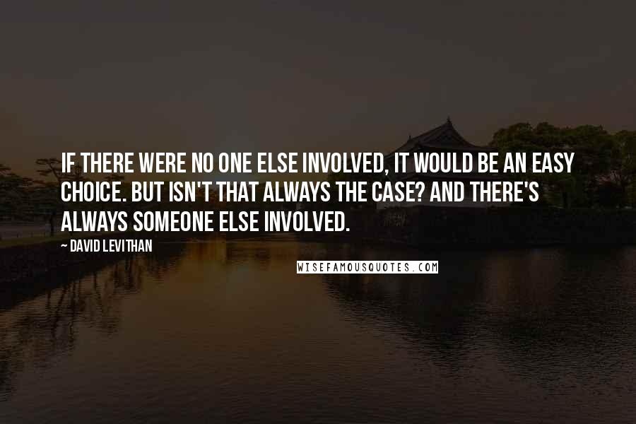 David Levithan quotes: If there were no one else involved, it would be an easy choice. But isn't that always the case? And there's always someone else involved.