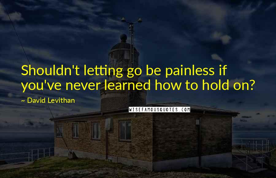 David Levithan quotes: Shouldn't letting go be painless if you've never learned how to hold on?