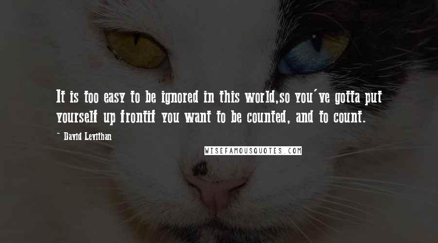 David Levithan quotes: It is too easy to be ignored in this world,so you've gotta put yourself up frontif you want to be counted, and to count.