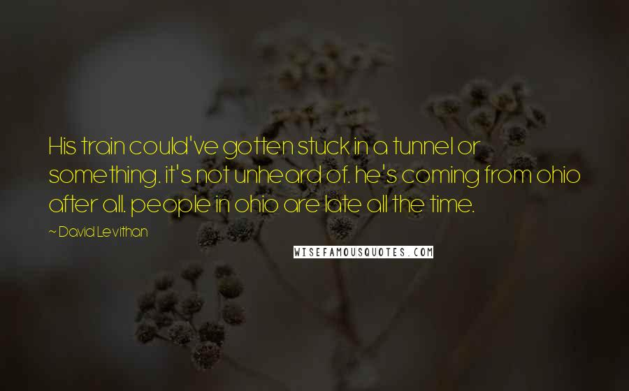 David Levithan quotes: His train could've gotten stuck in a tunnel or something. it's not unheard of. he's coming from ohio after all. people in ohio are late all the time.