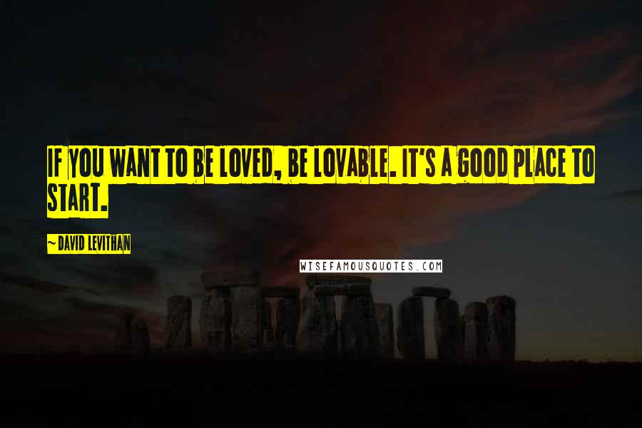 David Levithan quotes: If you want to be loved, be lovable. It's a good place to start.