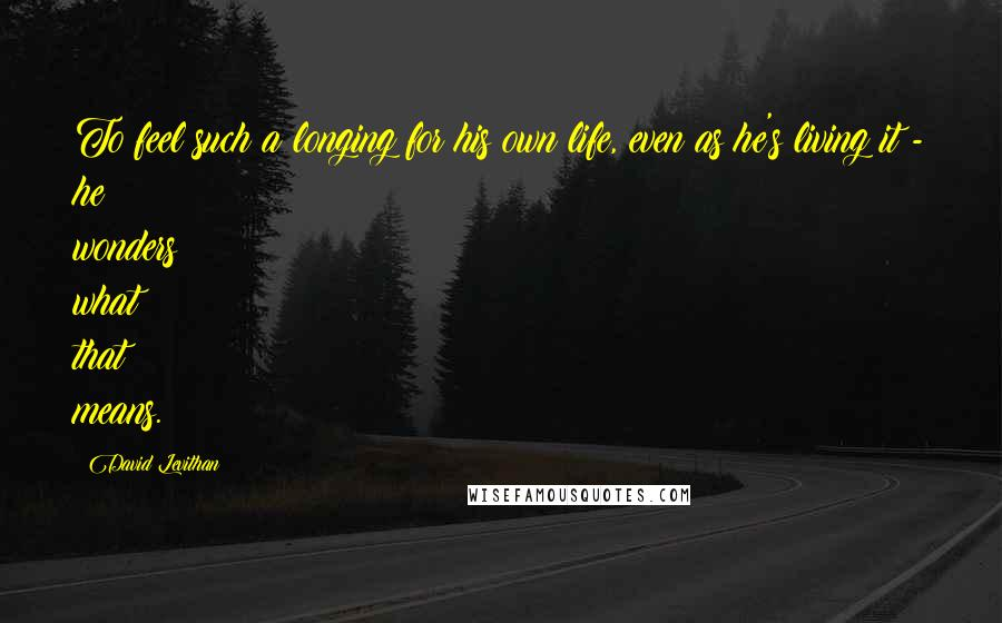 David Levithan quotes: To feel such a longing for his own life, even as he's living it - he wonders what that means.