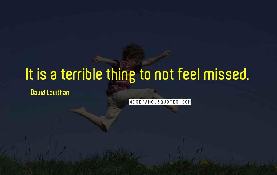 David Levithan quotes: It is a terrible thing to not feel missed.
