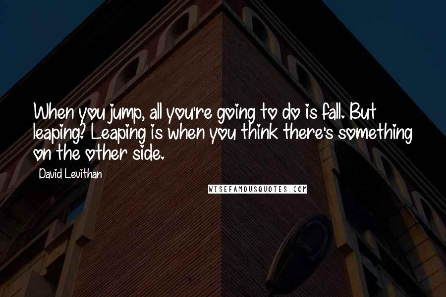 David Levithan quotes: When you jump, all you're going to do is fall. But leaping? Leaping is when you think there's something on the other side.