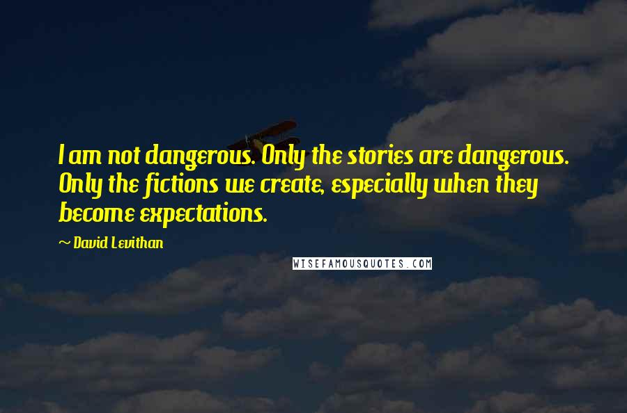 David Levithan quotes: I am not dangerous. Only the stories are dangerous. Only the fictions we create, especially when they become expectations.