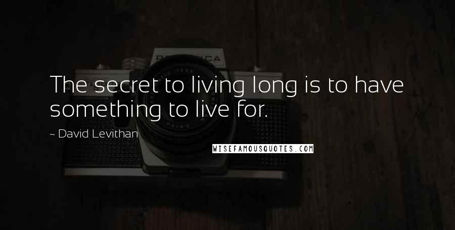 David Levithan quotes: The secret to living long is to have something to live for.