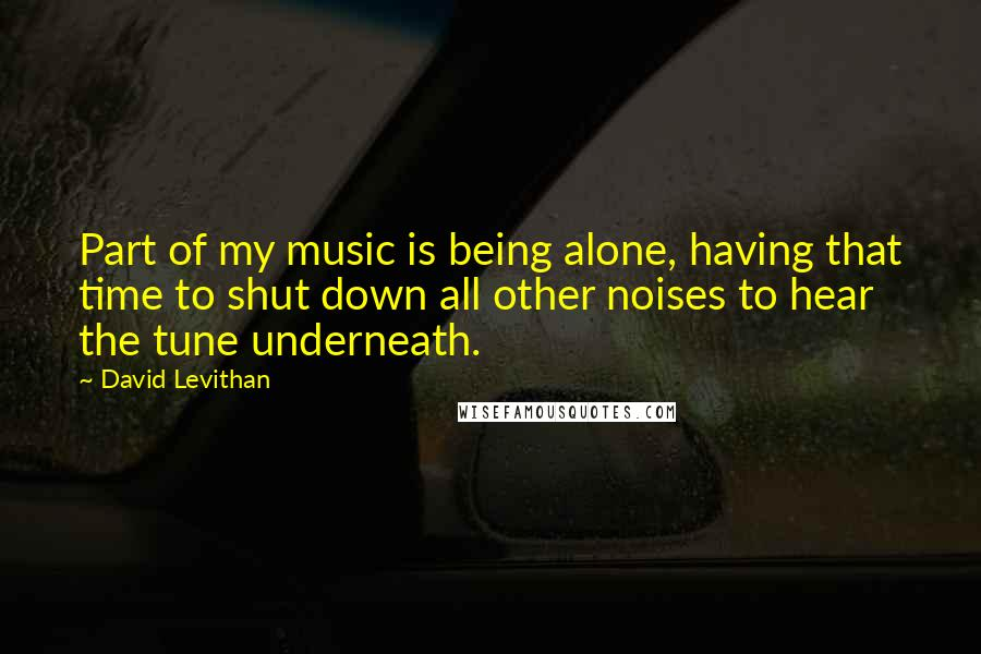 David Levithan quotes: Part of my music is being alone, having that time to shut down all other noises to hear the tune underneath.