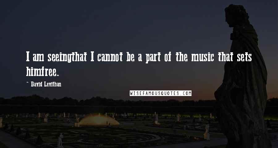 David Levithan quotes: I am seeingthat I cannot be a part of the music that sets himfree.