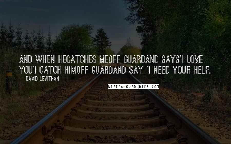 David Levithan quotes: And when hecatches meoff guardand says'i love you'i catch himoff guardand say 'i need your help.