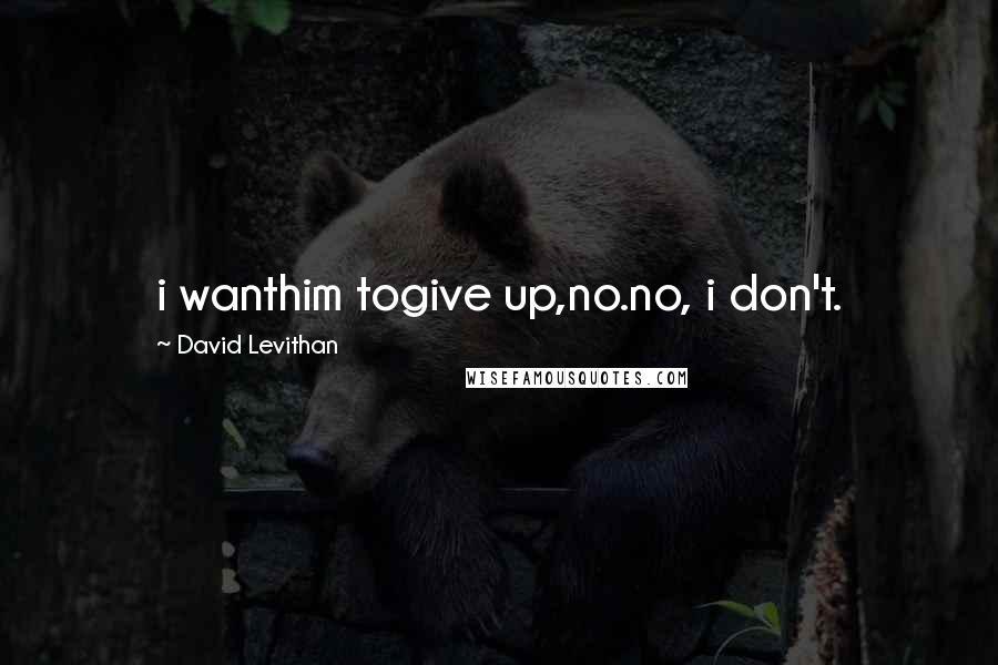 David Levithan quotes: i wanthim togive up,no.no, i don't.