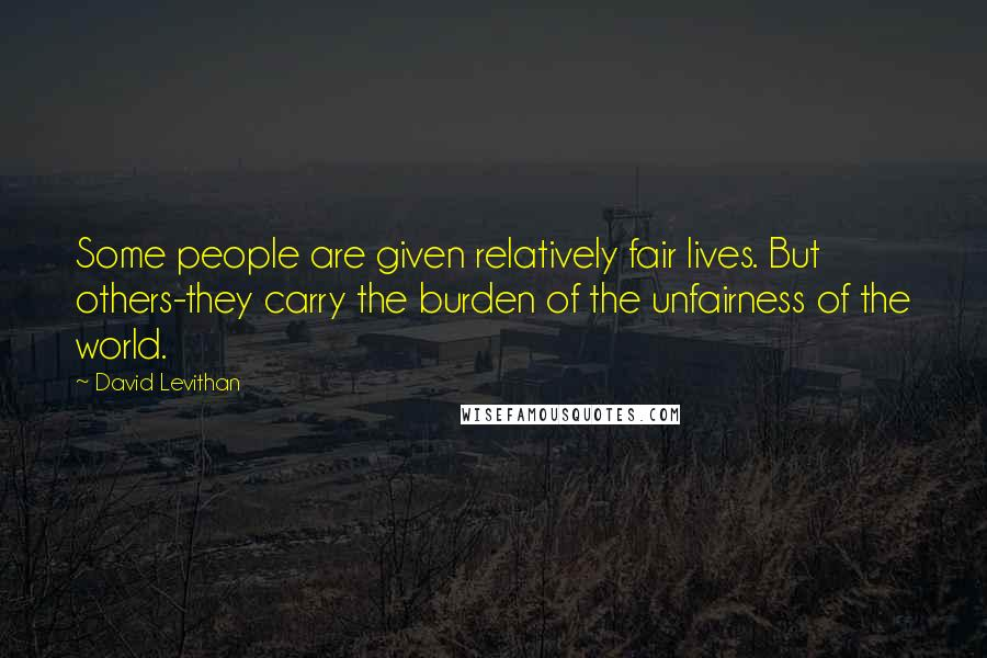 David Levithan quotes: Some people are given relatively fair lives. But others-they carry the burden of the unfairness of the world.