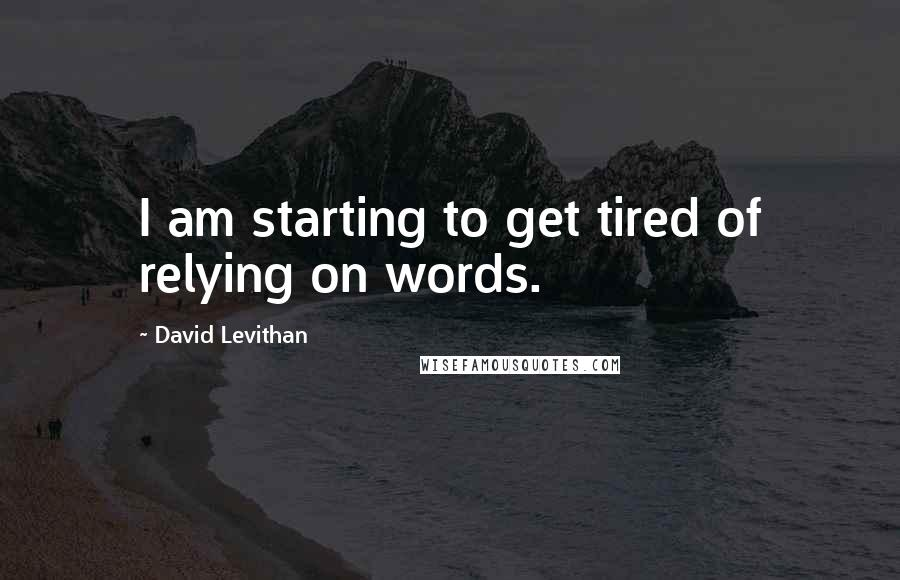 David Levithan quotes: I am starting to get tired of relying on words.