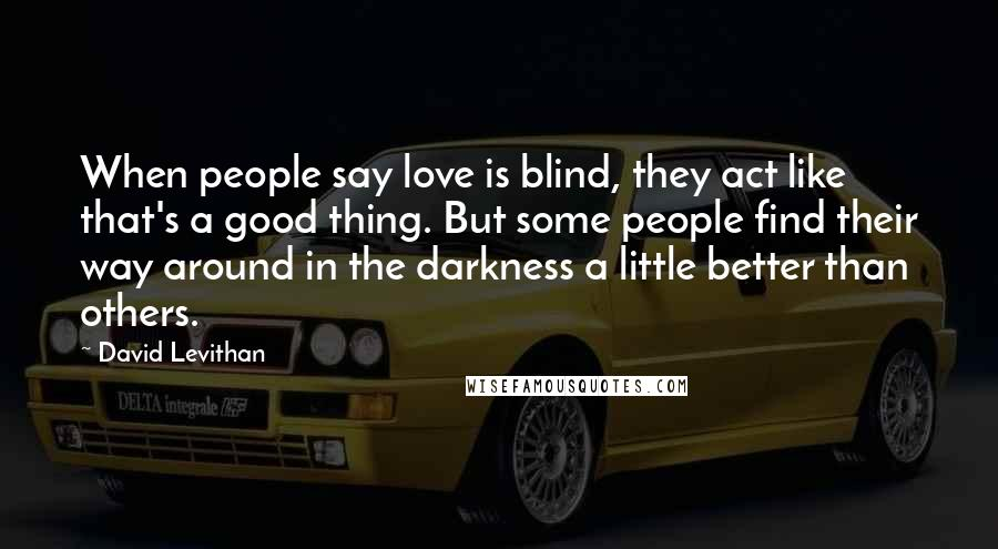 David Levithan quotes: When people say love is blind, they act like that's a good thing. But some people find their way around in the darkness a little better than others.