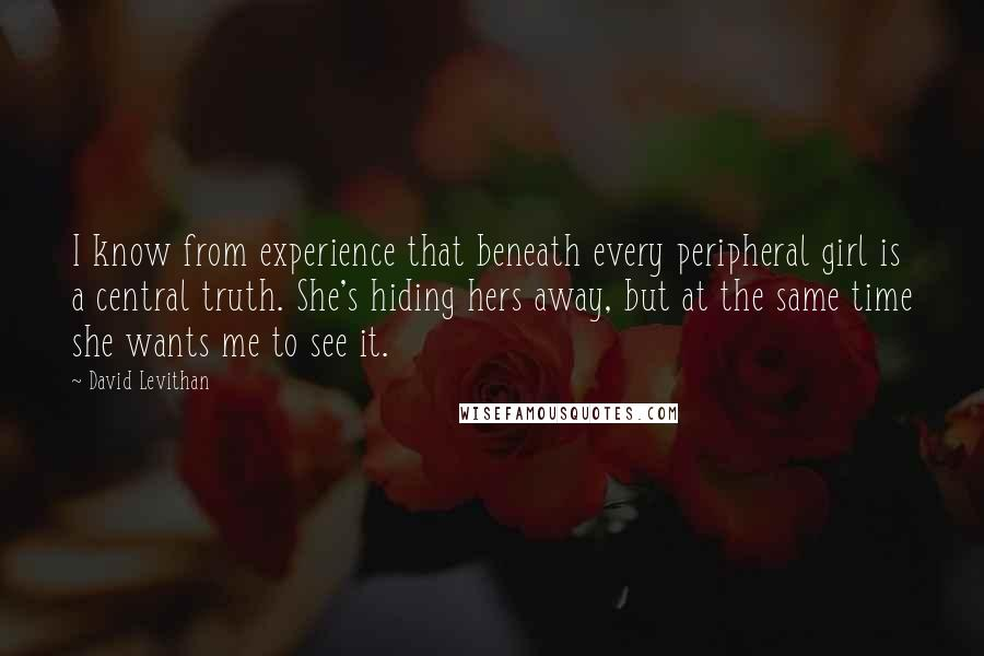 David Levithan quotes: I know from experience that beneath every peripheral girl is a central truth. She's hiding hers away, but at the same time she wants me to see it.