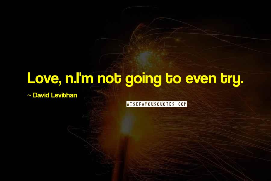 David Levithan quotes: Love, n.I'm not going to even try.