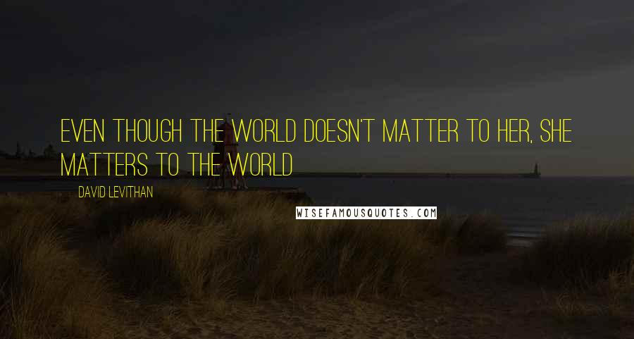 David Levithan quotes: Even though the world doesn't matter to her, she matters to the world