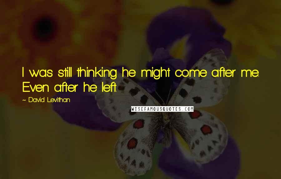 David Levithan quotes: I was still thinking he might come after me. Even after he left.