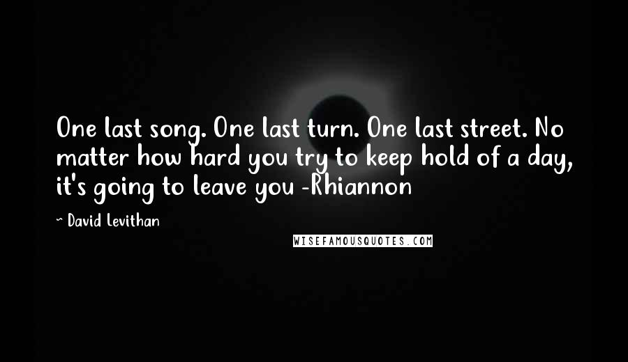 David Levithan quotes: One last song. One last turn. One last street. No matter how hard you try to keep hold of a day, it's going to leave you -Rhiannon