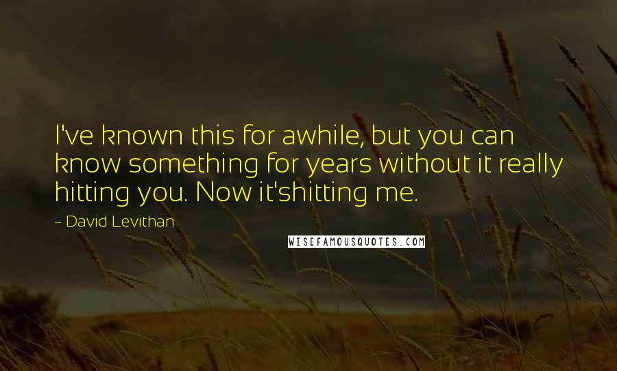 David Levithan quotes: I've known this for awhile, but you can know something for years without it really hitting you. Now it'shitting me.