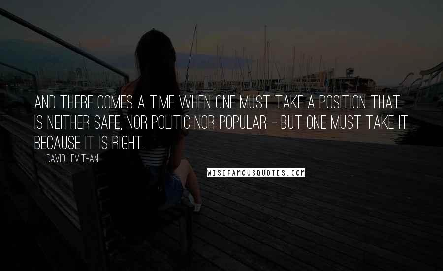 David Levithan quotes: And there comes a time when one must take a position that is neither safe, nor politic nor popular - but one must take it because it is right.