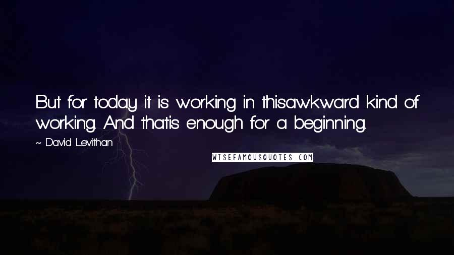 David Levithan quotes: But for today it is working in thisawkward kind of working. And thatis enough for a beginning.
