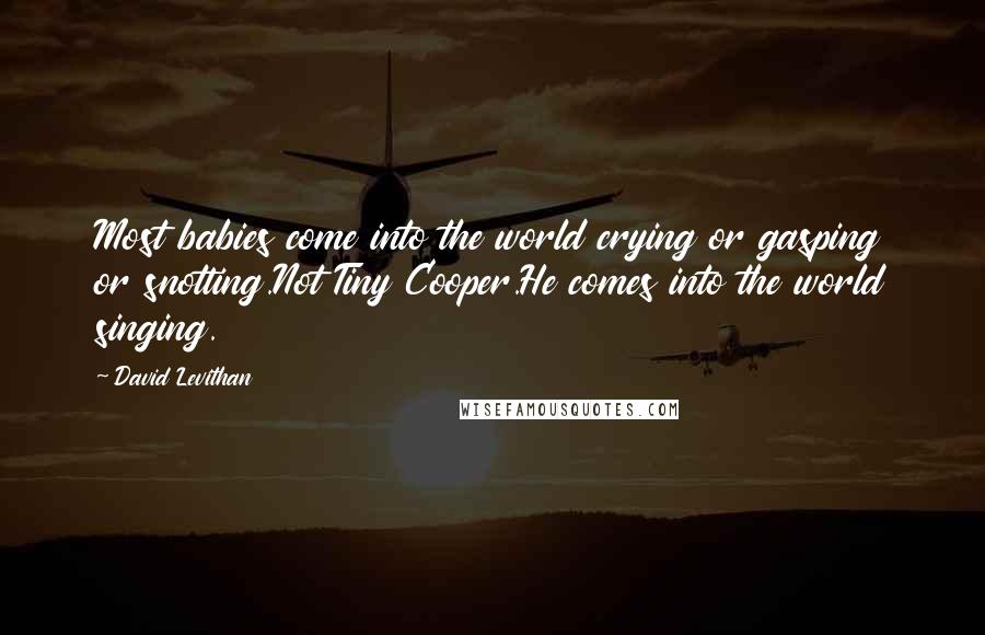 David Levithan quotes: Most babies come into the world crying or gasping or snotting.Not Tiny Cooper.He comes into the world singing.