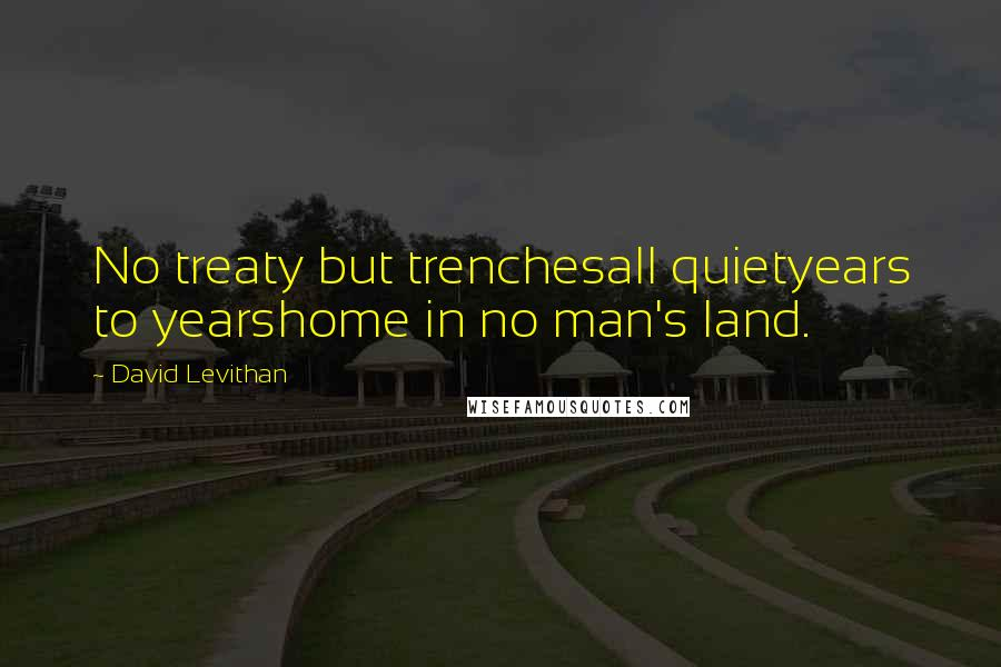 David Levithan quotes: No treaty but trenchesall quietyears to yearshome in no man's land.