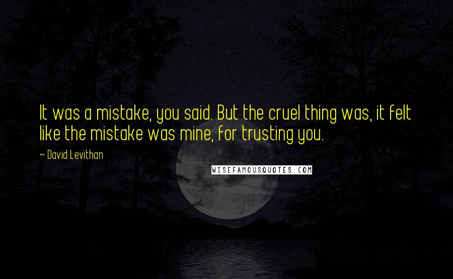 David Levithan quotes: It was a mistake, you said. But the cruel thing was, it felt like the mistake was mine, for trusting you.