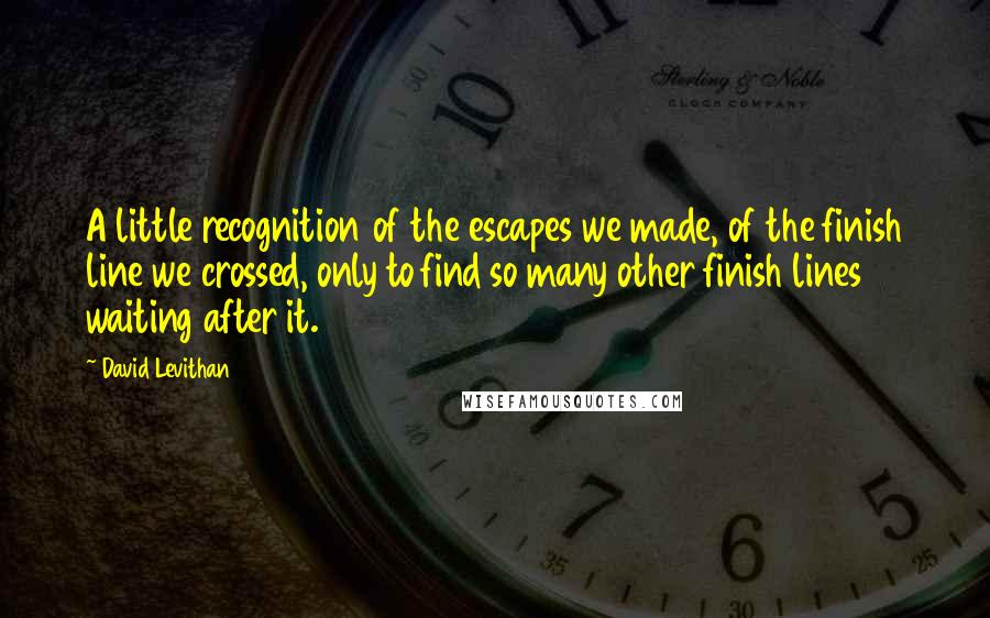 David Levithan quotes: A little recognition of the escapes we made, of the finish line we crossed, only to find so many other finish lines waiting after it.