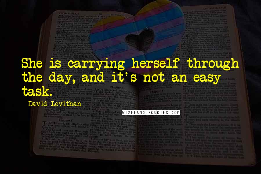 David Levithan quotes: She is carrying herself through the day, and it's not an easy task.