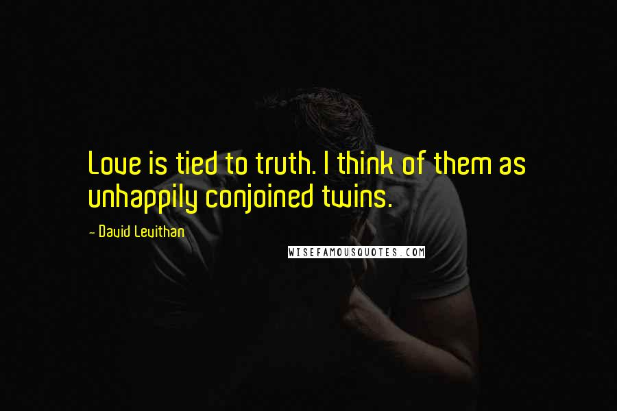David Levithan quotes: Love is tied to truth. I think of them as unhappily conjoined twins.