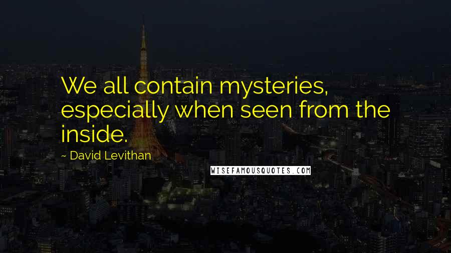 David Levithan quotes: We all contain mysteries, especially when seen from the inside.