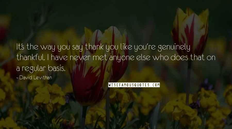David Levithan quotes: It's the way you say thank you like you're genuinely thankful. I have never met anyone else who does that on a regular basis.