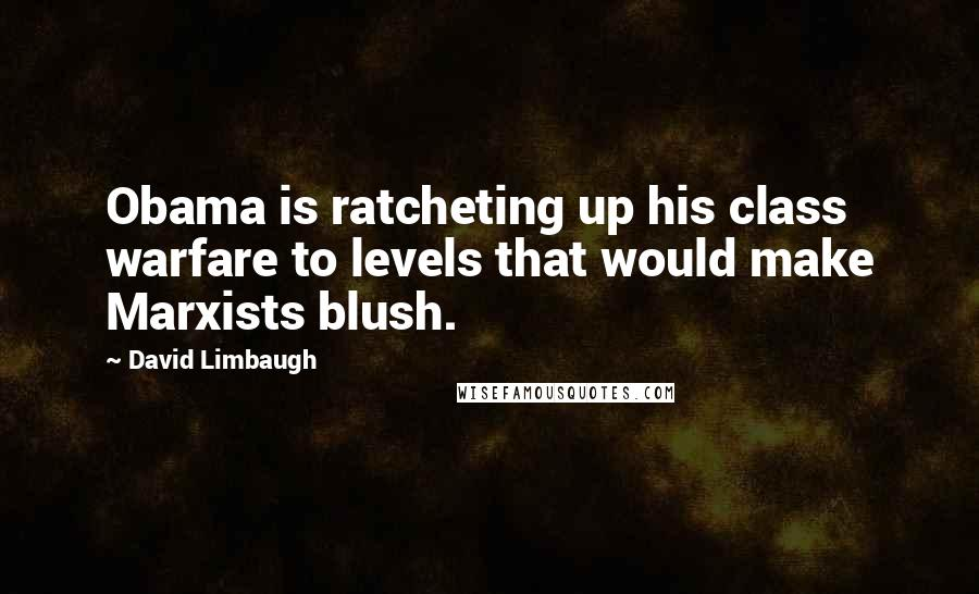 David Limbaugh quotes: Obama is ratcheting up his class warfare to levels that would make Marxists blush.