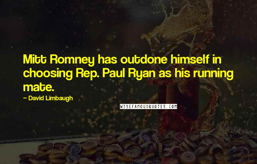 David Limbaugh quotes: Mitt Romney has outdone himself in choosing Rep. Paul Ryan as his running mate.