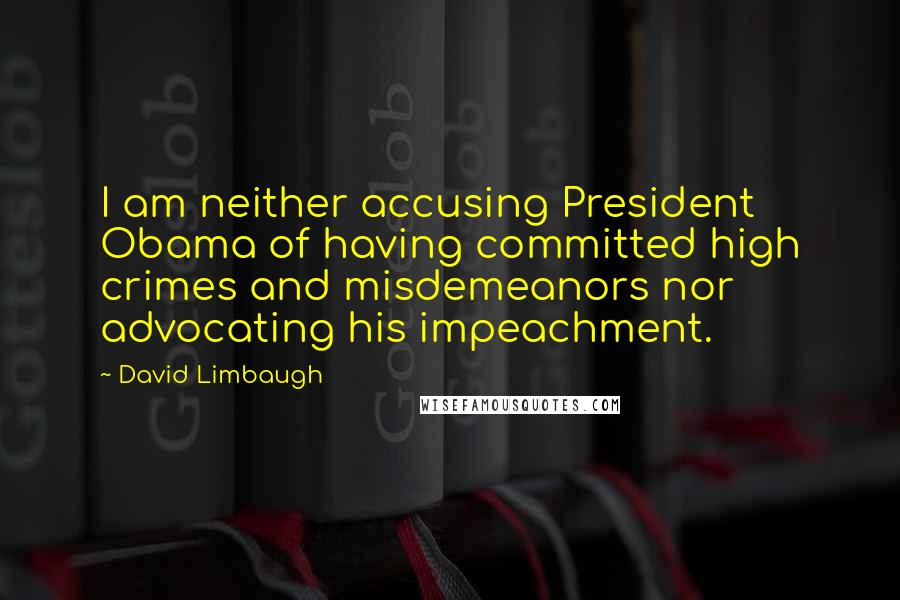David Limbaugh quotes: I am neither accusing President Obama of having committed high crimes and misdemeanors nor advocating his impeachment.