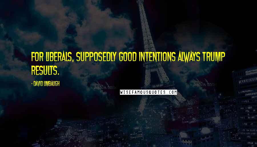David Limbaugh quotes: For liberals, supposedly good intentions always trump results.