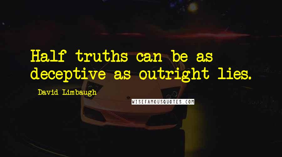 David Limbaugh quotes: Half-truths can be as deceptive as outright lies.