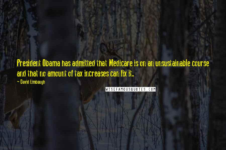 David Limbaugh quotes: President Obama has admitted that Medicare is on an unsustainable course and that no amount of tax increases can fix it.