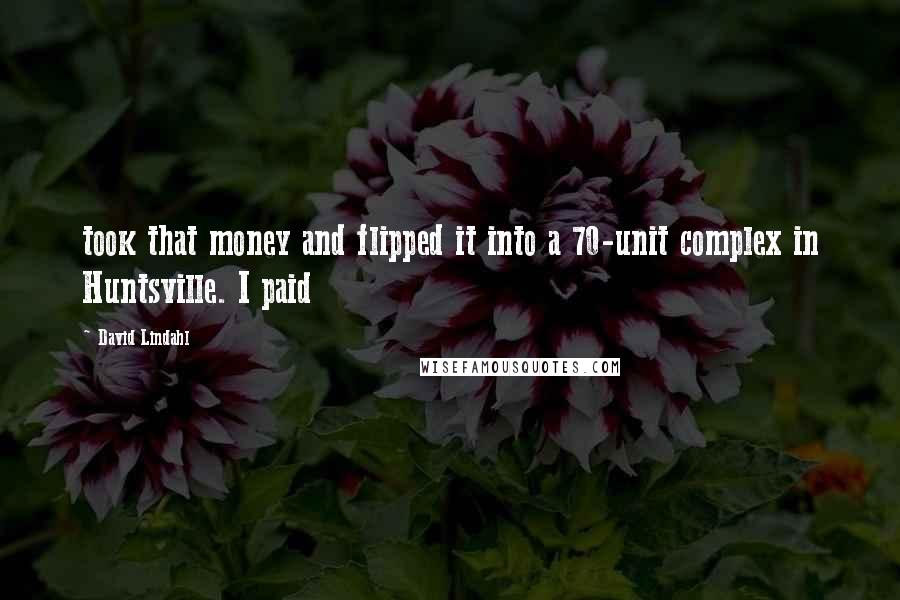 David Lindahl quotes: took that money and flipped it into a 70-unit complex in Huntsville. I paid